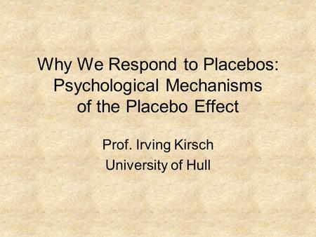 Why We Respond to Placebos: Psychological Mechanisms of the Placebo Effect Prof. Irving Kirsch University of Hull.
