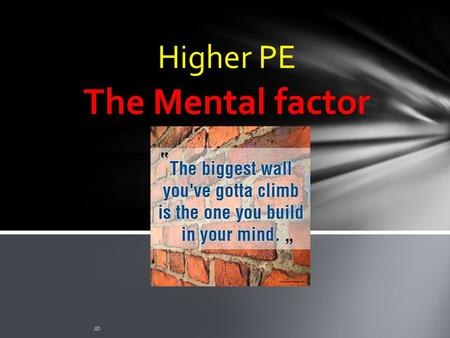 The Mental factor JD Higher PE. Plagiarism Warning Throughout this power point there are sample answers. Please note that these sample answers are not.