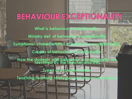 What is behaviour exceptionality Ministry def. of behaviour exceptionality Symptoms/ characteristics of behaviour exceptionality Causes of behaviour exceptionality.