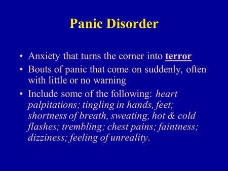 Panic Disorder Anxiety that turns the corner into terror Bouts of panic that come on suddenly, often with little or no warning Include some of the following:
