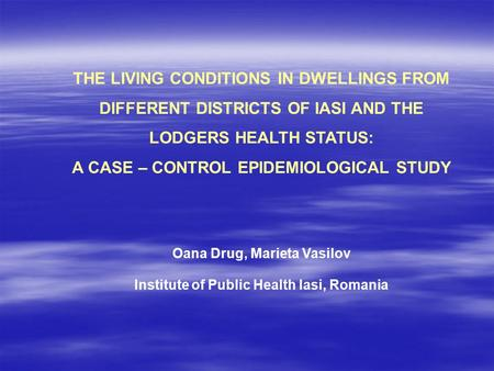 THE LIVING CONDITIONS IN DWELLINGS FROM DIFFERENT DISTRICTS OF IASI AND THE LODGERS HEALTH STATUS: A CASE – CONTROL EPIDEMIOLOGICAL STUDY Oana Drug, Marieta.