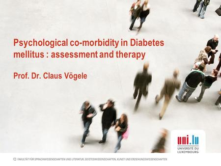 Psychological co-morbidity in Diabetes mellitus : assessment and therapy Prof. Dr. Claus Vögele.