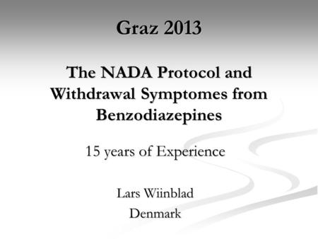 Graz 2013 The NADA Protocol and Withdrawal Symptomes from Benzodiazepines 15 years of Experience Lars Wiinblad Denmark.