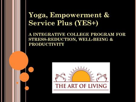 Yoga, Empowerment & Service Plus (YES+) A INTEGRATIVE COLLEGE PROGRAM FOR STRESS-REDUCTION, WELL-BEING & PRODUCTIVITY.