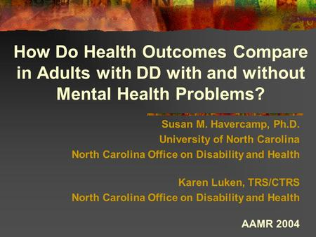 How Do Health Outcomes Compare in Adults with DD with and without Mental Health Problems? Susan M. Havercamp, Ph.D. University of North Carolina North.