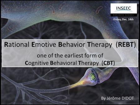 Rational Emotive Behavior Therapy (REBT) one of the earliest form of Cognitive Behavioral Therapy (CBT) By Jérôme DIDOT Friday, Dec. 14th.