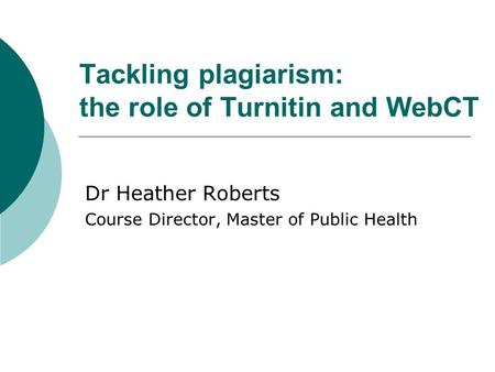 Tackling plagiarism: the role of Turnitin and WebCT Dr Heather Roberts Course Director, Master of Public Health.
