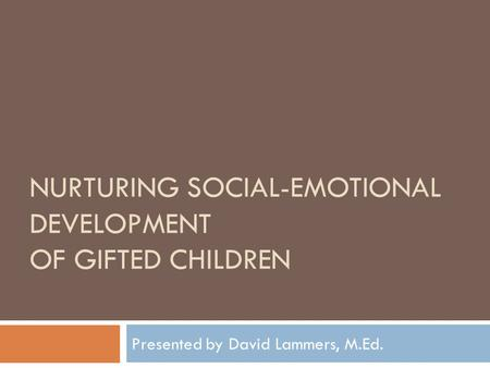NURTURING SOCIAL-EMOTIONAL DEVELOPMENT OF GIFTED CHILDREN Presented by David Lammers, M.Ed.