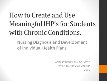 How to Create and Use Meaningful IHP's for Students with Chronic Conditions. Nursing Diagnosis and Development of Individual Health Plans Lynne Svetnicka,