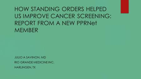 HOW STANDING ORDERS HELPED US IMPROVE CANCER SCREENING: REPORT FROM A NEW PPRNet MEMBER JULIO A SAVINON, MD RIO GRANDE MEDICINE INC. HARLINGEN, TX.