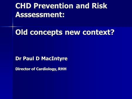 CHD Prevention and Risk Asssessment: Old concepts new context? Dr Paul D MacIntyre Director of Cardiology, RHH.