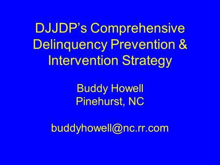 DJJDP's Comprehensive Delinquency Prevention & Intervention Strategy Buddy Howell Pinehurst, NC