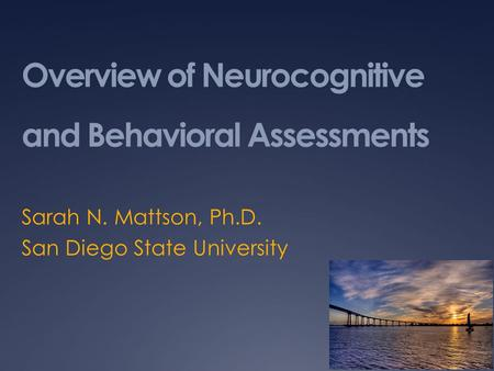 Overview of Neurocognitive and Behavioral Assessments Sarah N. Mattson, Ph.D. San Diego State University.