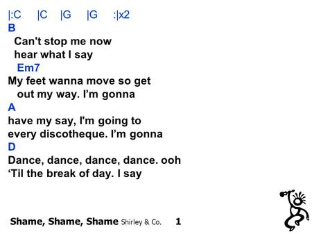 Shame, Shame, Shame Shirley & Co. 1 |:C |C |G |G :|x2 B Can't stop me now hear what I say Em7 My feet wanna move so get out my way. I'm gonna A have my.