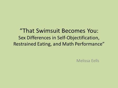 """That Swimsuit Becomes You: Sex Differences in Self-Objectification, Restrained Eating, and Math Performance"" Melissa Eells."