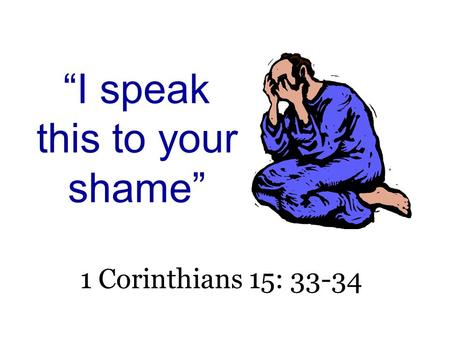 """I speak this to your shame"" 1 Corinthians 15: 33-34."