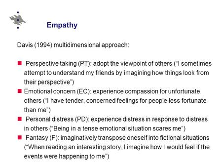 "Empathy Davis (1994) multidimensional approach: Perspective taking (PT): adopt the viewpoint of others (""I sometimes attempt to understand my friends by."