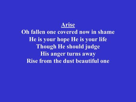 Arise Oh fallen one covered now in shame He is your hope He is your life Though He should judge His anger turns away Rise from the dust beautiful one.