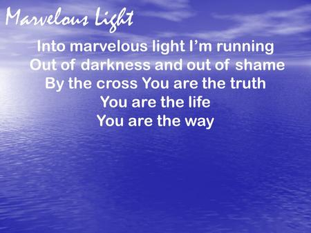 Into marvelous light I'm running Out of darkness and out of shame By the cross You are the truth You are the life You are the way Marvelous Light.