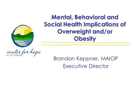 Mental, Behavioral and Social Health Implications of Overweight and/or Obesity Brandon Keppner, MAIOP Executive Director.