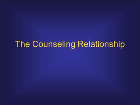 The Counseling Relationship. Relationship Characteristics personally integrated and self-aware; value the client as a unique person; and understand how.