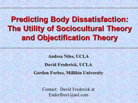 Predicting Body Dissatisfaction: The Utility of Sociocultural Theory and Objectification Theory Andrea Niles, UCLA David Frederick, UCLA Gordon Forbes,