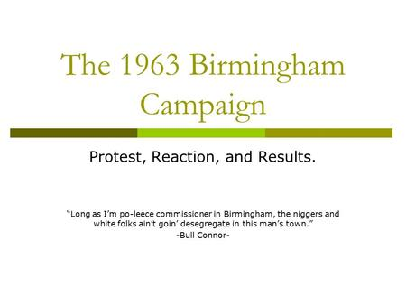 "The 1963 Birmingham Campaign Protest, Reaction, and Results. ""Long as I'm po-leece commissioner in Birmingham, the niggers and white folks ain't goin'"