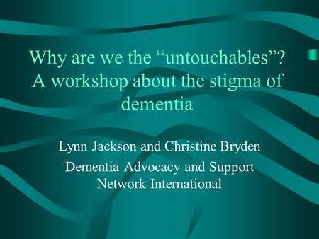 "Why are we the ""untouchables""? A workshop about the stigma of dementia Lynn Jackson and Christine Bryden Dementia Advocacy and Support Network International."