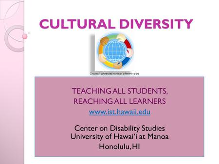 CULTURAL DIVERSITY TEACHING ALL STUDENTS, REACHING ALL LEARNERS www.ist.hawaii.edu Center on Disability Studies University of Hawai'i at Manoa Honolulu,