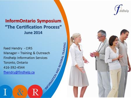 "InformOntario Symposium ""The Certification Process"" June 2014 Faed Hendry - CIRS Manager – Training & Outreach Findhelp Information Services Toronto, Ontario."