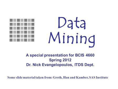 Some slide material taken from: Groth, Han and Kamber, SAS Institute Data Mining A special presentation for BCIS 4660 Spring 2012 Dr. Nick Evangelopoulos,