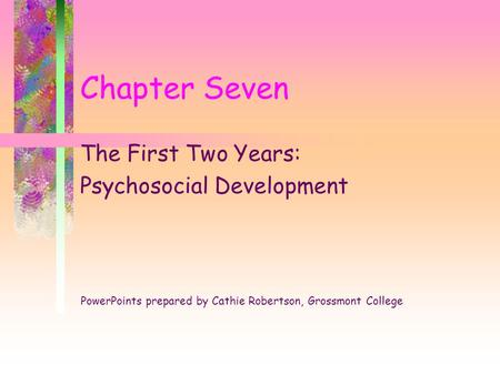 Chapter Seven The First Two Years: Psychosocial Development PowerPoints prepared by Cathie Robertson, Grossmont College.