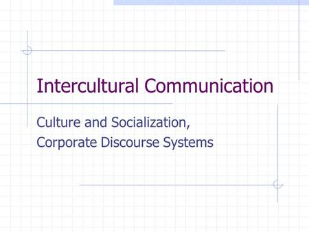 Intercultural Communication Culture and Socialization, Corporate Discourse Systems.