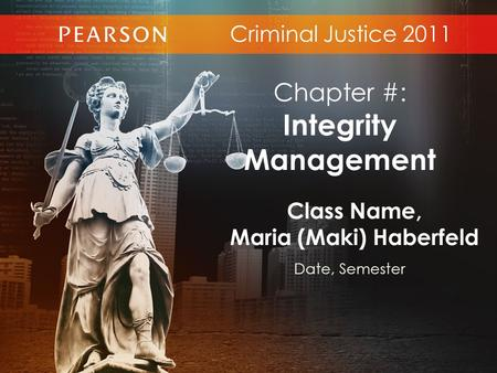 Criminal Justice 2011 Class Name, Maria (Maki) Haberfeld Date, Semester Chapter #: Integrity Management.