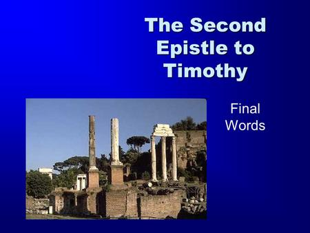 The Second Epistle to Timothy Final Words. 1 Timothy 2 Timothy Titus 1 Thessalonians 2 Thessalonians Ephesians Philippians Colossians Philemon Romans.