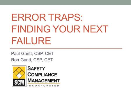 ERROR TRAPS: FINDING YOUR NEXT FAILURE Paul Gantt, CSP, CET Ron Gantt, CSP, CET.