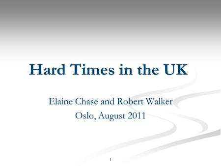 1 Hard Times in the UK Elaine Chase and Robert Walker Oslo, August 2011.