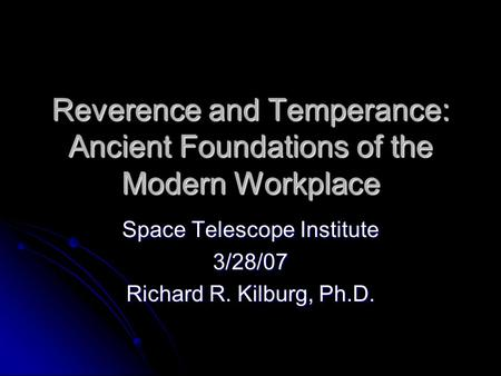 Reverence and Temperance: Ancient Foundations of the Modern Workplace Space Telescope Institute 3/28/07 Richard R. Kilburg, Ph.D.