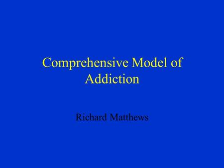 Comprehensive Model of Addiction Richard Matthews.