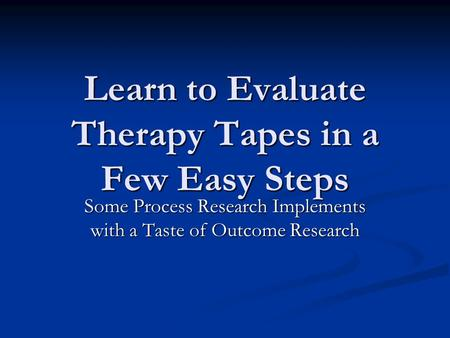 Learn to Evaluate Therapy Tapes in a Few Easy Steps Some Process Research Implements with a Taste of Outcome Research.