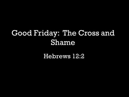 "Hebrews 12:2 Good Friday: The Cross and Shame. ""And the man and his wife were both naked and were not ashamed."" -Genesis 2:25."
