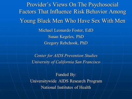 Provider's Views On The Psychosocial Factors That Influence Risk Behavior Among Young Black Men Who Have Sex With Men Michael Leonardo Foster, EdD Susan.