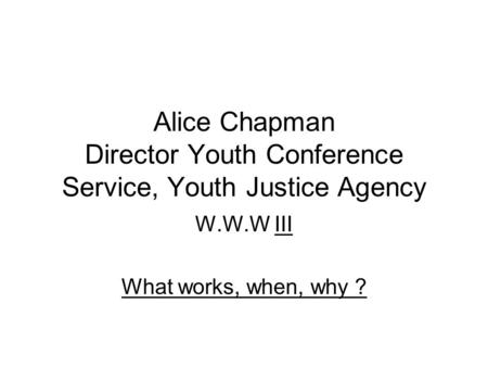 Alice Chapman Director Youth Conference Service, Youth Justice Agency W.W.W III What works, when, why ?