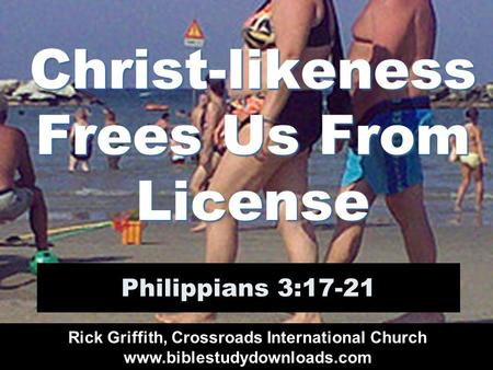 Christ-likeness Frees Us From License Philippians 3:17-21 Rick Griffith, Crossroads International Church www.biblestudydownloads.com.