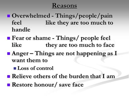Reasons Overwhelmed - Things/people/pain feel like they are too much to handle Overwhelmed - Things/people/pain feel like they are too much to handle Fear.