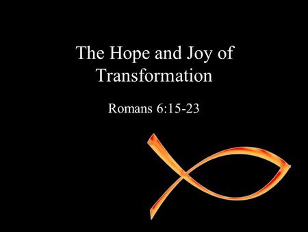The Hope and Joy of Transformation Romans 6:15-23.