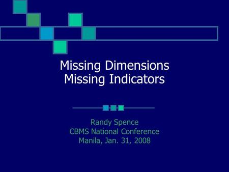 Missing Dimensions Missing Indicators Randy Spence CBMS National Conference Manila, Jan. 31, 2008.