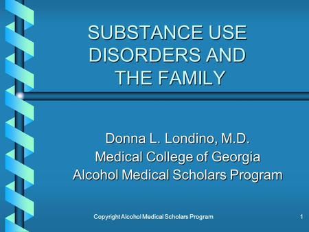 Copyright Alcohol Medical Scholars Program1 SUBSTANCE USE DISORDERS AND THE FAMILY Donna L. Londino, M.D. Medical College of Georgia Alcohol Medical Scholars.