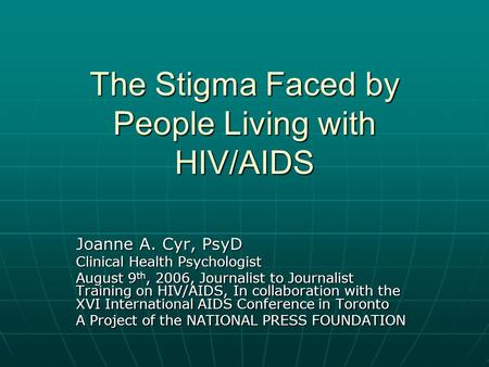 The Stigma Faced by People Living with HIV/AIDS Joanne A. Cyr, PsyD Clinical Health Psychologist August 9 th, 2006, Journalist to Journalist Training on.