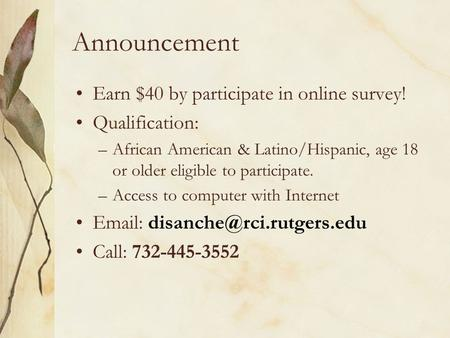Announcement Earn $40 by participate in online survey! Qualification: –African American & Latino/Hispanic, age 18 or older eligible to participate. –Access.